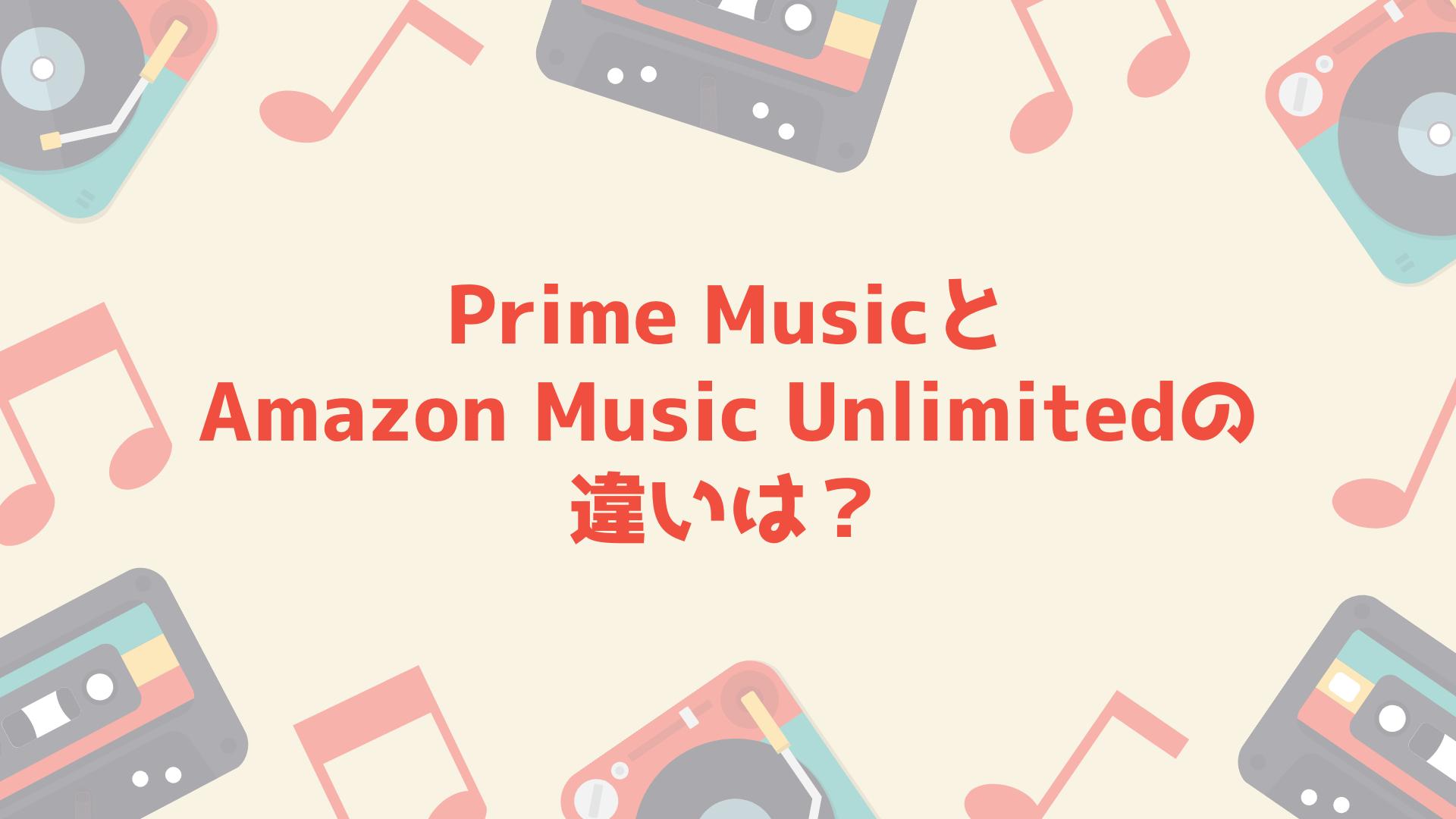 Prime MusicとAmazon Music Unlimitedの違いは?どっちがおすすめ?