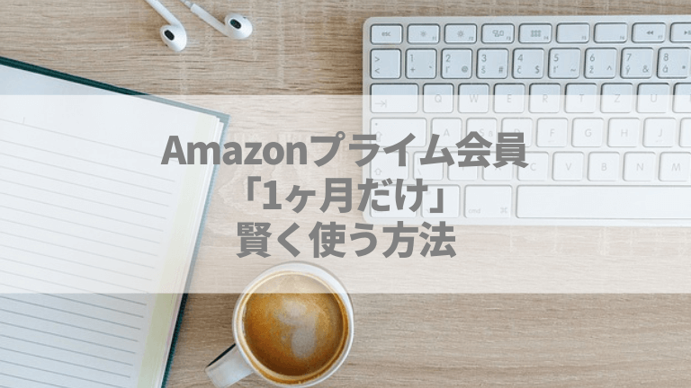 Amazonプライム会員の「1ヶ月だけ」を賢く使う方法!