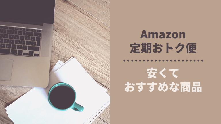 Amazon定期おトク便の安くておすすめな商品。いつも買っているモノを紹介!